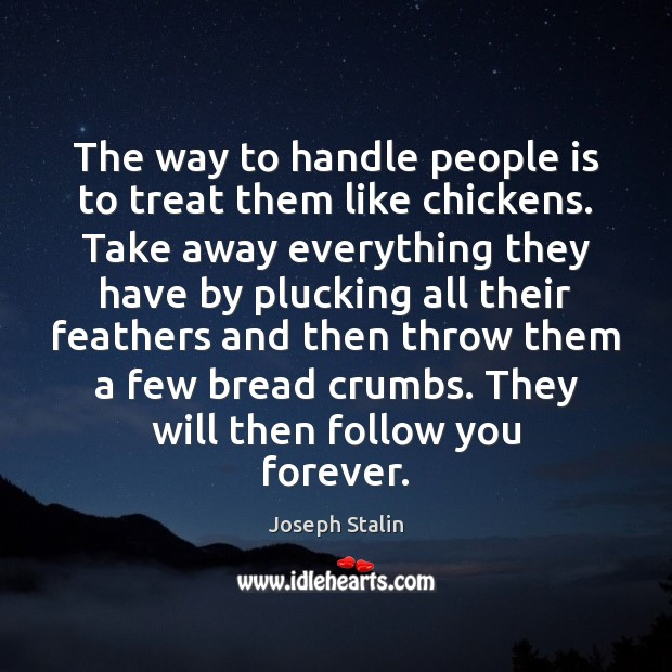 The way to handle people is to treat them like chickens. Take Image