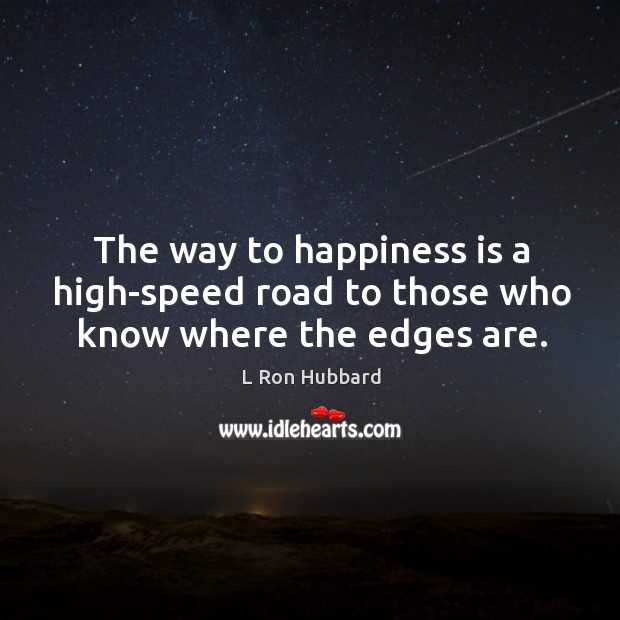 The way to happiness is a high-speed road to those who know where the edges are. Image