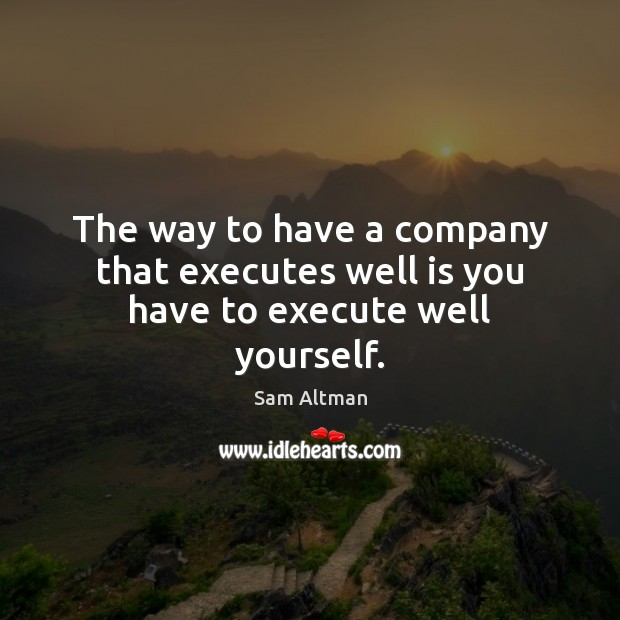 The way to have a company that executes well is you have to execute well yourself. Image