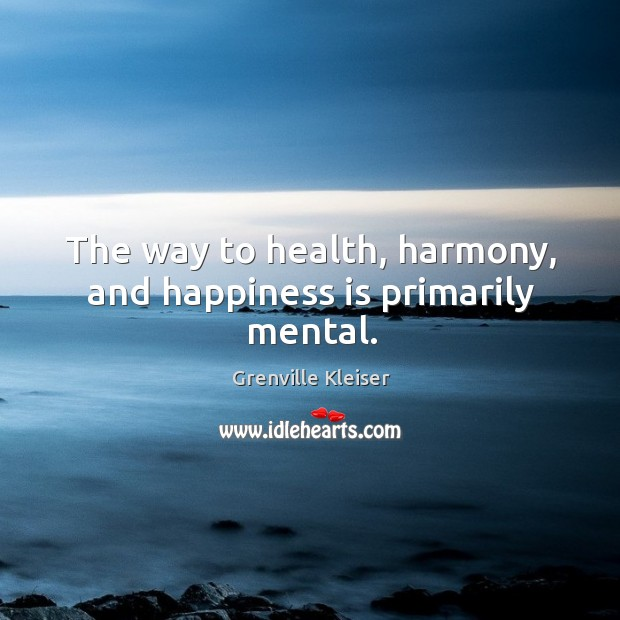 The way to health, harmony, and happiness is primarily mental. Grenville Kleiser Picture Quote