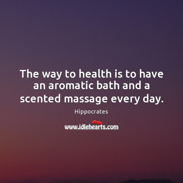 The way to health is to have an aromatic bath and a scented massage every day. Hippocrates Picture Quote