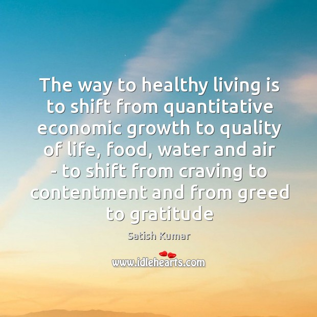 The way to healthy living is to shift from quantitative economic growth Satish Kumar Picture Quote