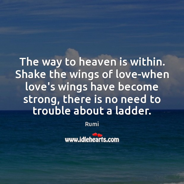 The way to heaven is within. Shake the wings of love-when love's Image