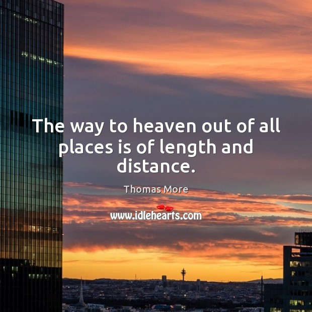 The way to heaven out of all places is of length and distance. Thomas More Picture Quote