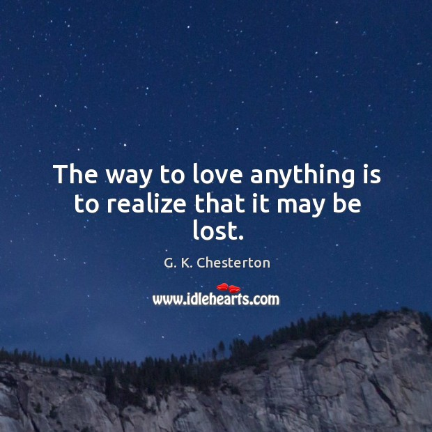 The way to love anything is to realize that it may be lost. G. K. Chesterton Picture Quote