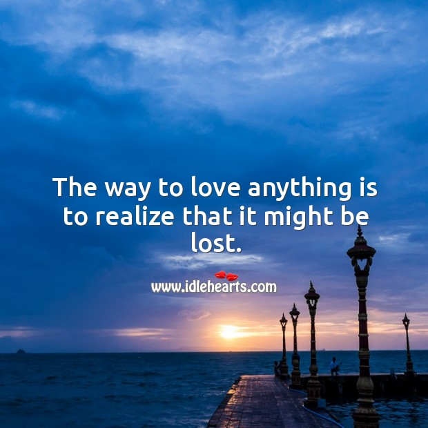 The way to love anything is to realize that it might be lost. Image