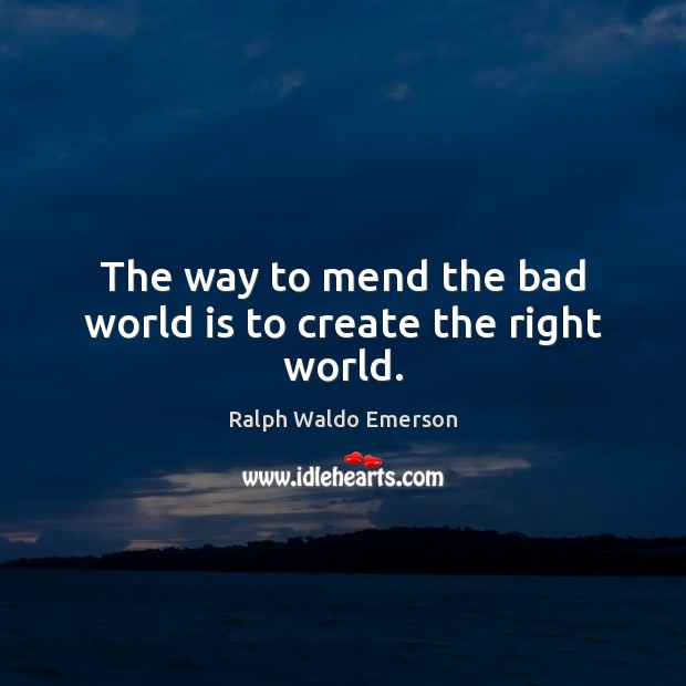 The way to mend the bad world is to create the right world. Image