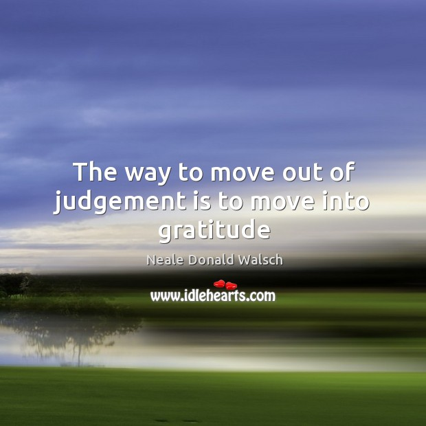 The way to move out of judgement is to move into gratitude Image