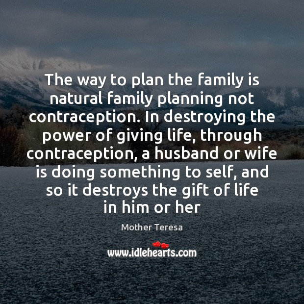 The way to plan the family is natural family planning not contraception. Family Quotes Image
