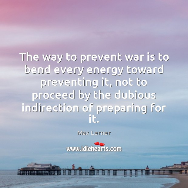 The way to prevent war is to bend every energy toward preventing Max Lerner Picture Quote