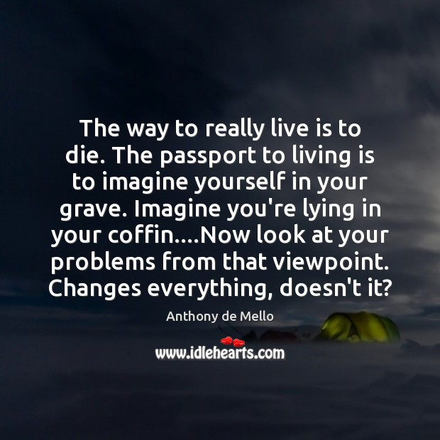 The way to really live is to die. The passport to living Anthony de Mello Picture Quote