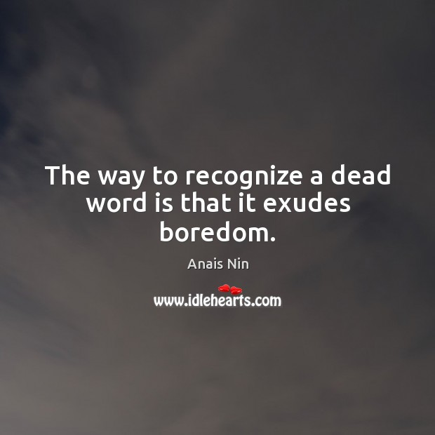 The way to recognize a dead word is that it exudes boredom. Image