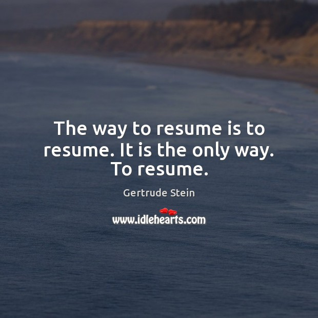 Gertrude Stein Picture Quote image saying: The way to resume is to resume. It is the only way. To resume.