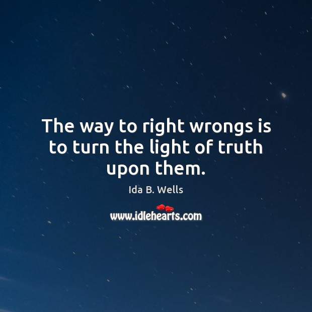 The way to right wrongs is to turn the light of truth upon them. Image