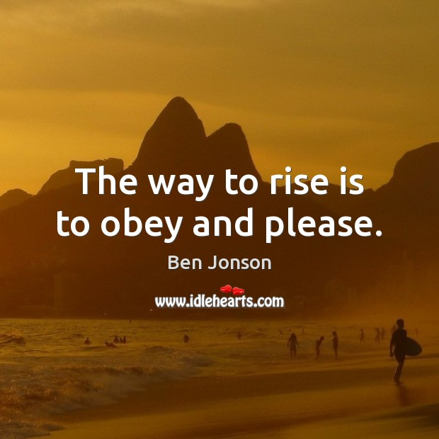 Image, The way to rise is to obey and please.