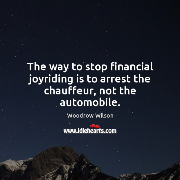 Image, The way to stop financial joyriding is to arrest the chauffeur, not the automobile.