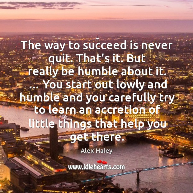 The way to succeed is never quit. That's it. But really be humble about it. Image