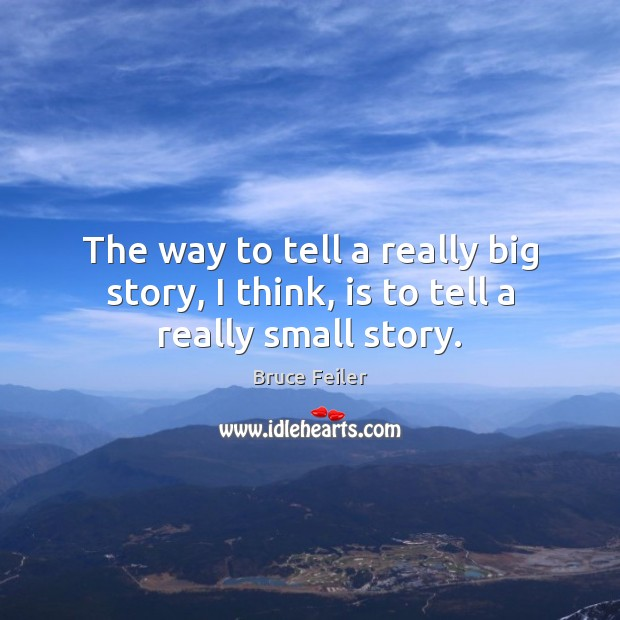 Image, The way to tell a really big story, I think, is to tell a really small story.