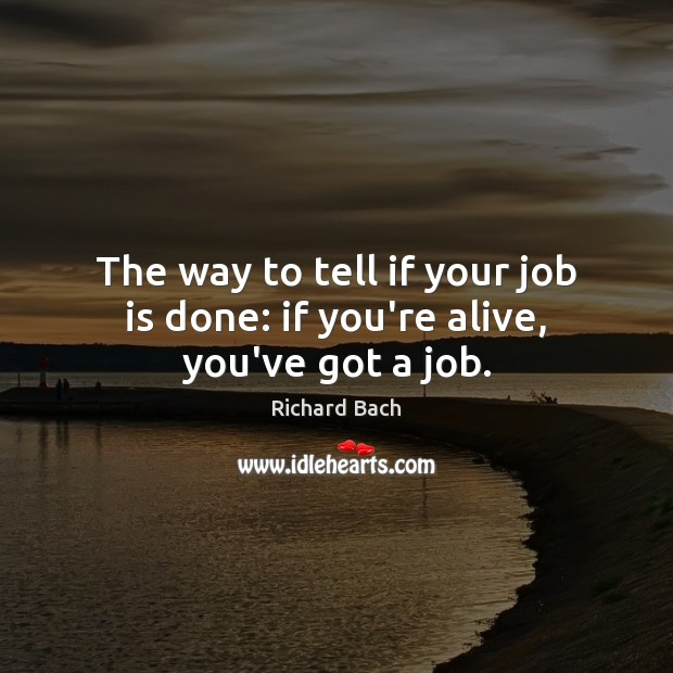 Image, The way to tell if your job is done: if you're alive, you've got a job.