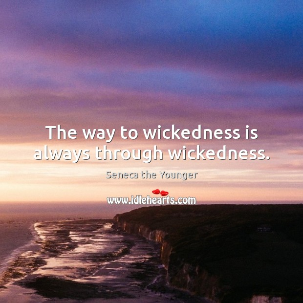 The way to wickedness is always through wickedness. Image