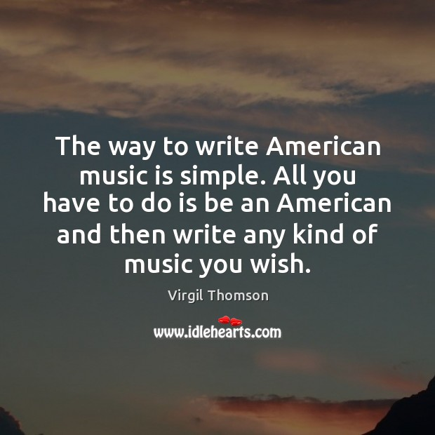 The way to write American music is simple. All you have to Image