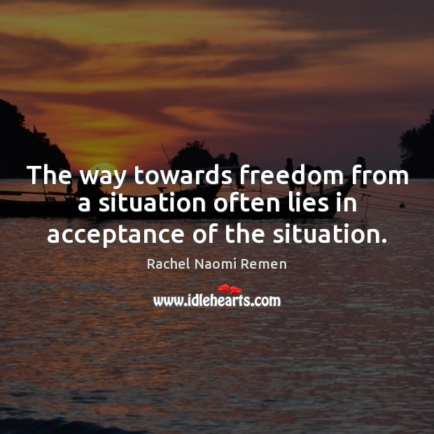 The way towards freedom from a situation often lies in acceptance of the situation. Rachel Naomi Remen Picture Quote