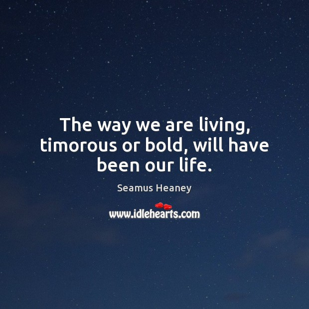 The way we are living, timorous or bold, will have been our life. Seamus Heaney Picture Quote