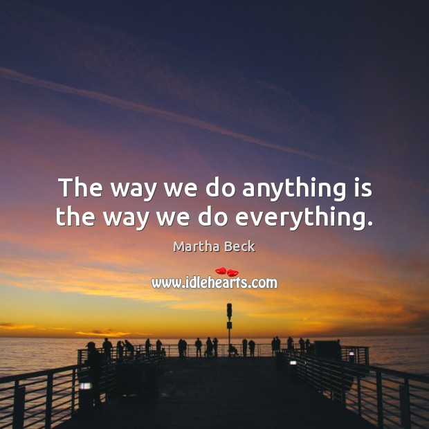Image, The way we do anything is the way we do everything.