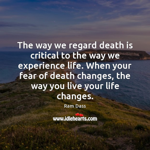 The way we regard death is critical to the way we experience Ram Dass Picture Quote