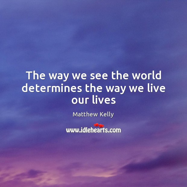 The way we see the world determines the way we live our lives Image