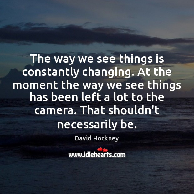 The way we see things is constantly changing. At the moment the David Hockney Picture Quote