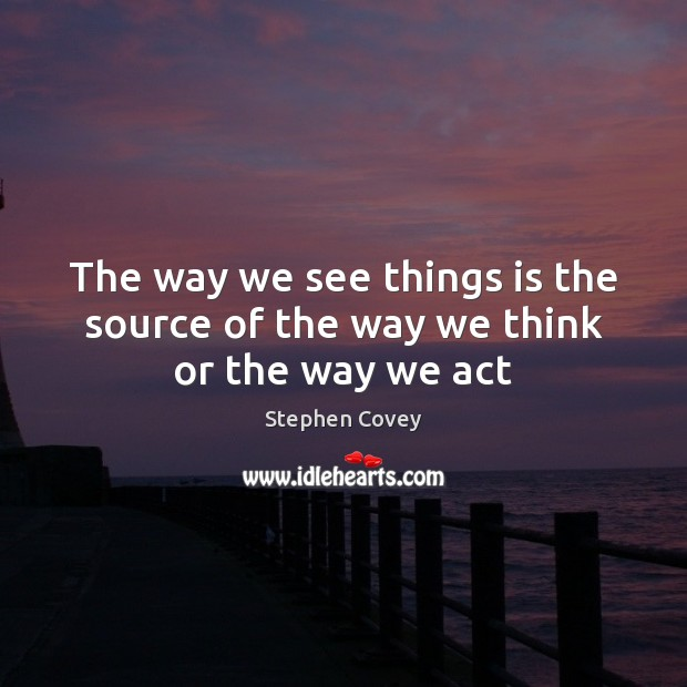 Image, The way we see things is the source of the way we think or the way we act