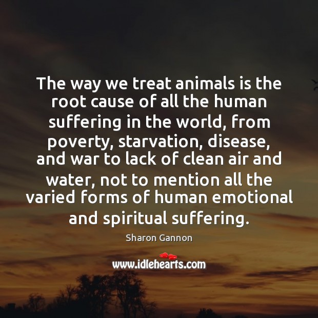 The way we treat animals is the root cause of all the Sharon Gannon Picture Quote