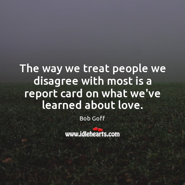 The way we treat people we disagree with most is a report Bob Goff Picture Quote