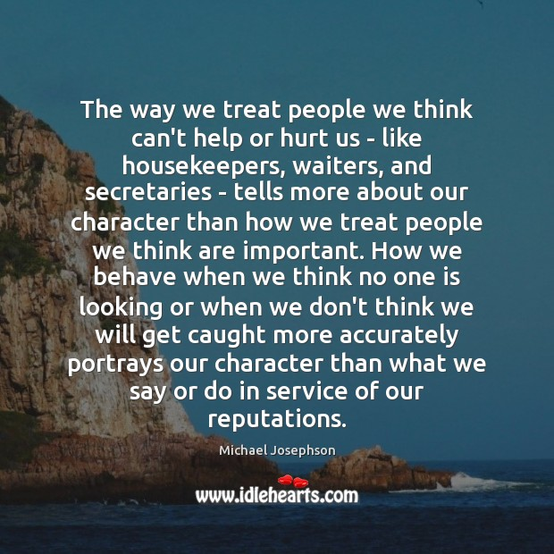 The way we treat people we think can't help or hurt us Michael Josephson Picture Quote