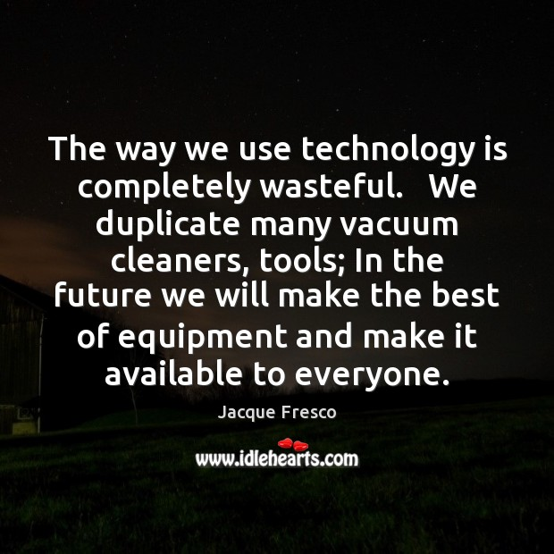 The way we use technology is completely wasteful.   We duplicate many vacuum Image