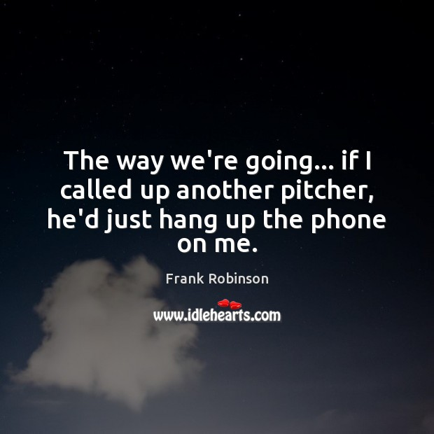 The way we're going… if I called up another pitcher, he'd just hang up the phone on me. Image