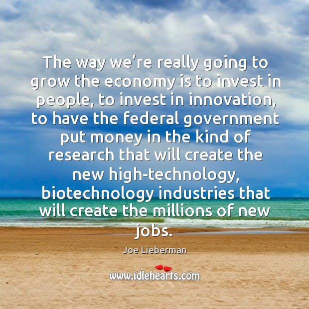 The way we're really going to grow the economy is to invest in people, to invest in innovation Image