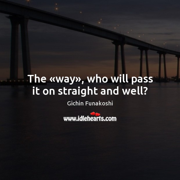 The «way», who will pass it on straight and well? Gichin Funakoshi Picture Quote