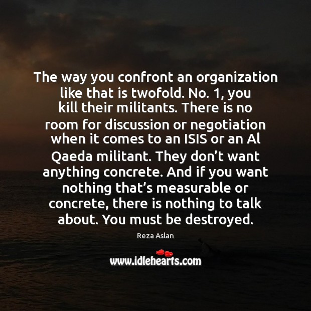 The way you confront an organization like that is twofold. No. 1, you Reza Aslan Picture Quote