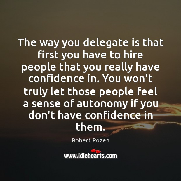 The way you delegate is that first you have to hire people Image