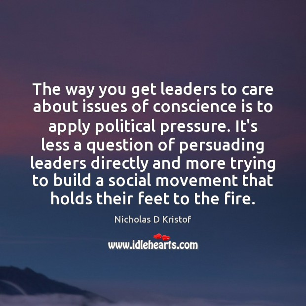 The way you get leaders to care about issues of conscience is Nicholas D Kristof Picture Quote