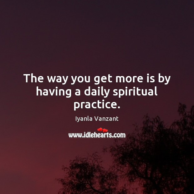 The way you get more is by having a daily spiritual practice. Iyanla Vanzant Picture Quote