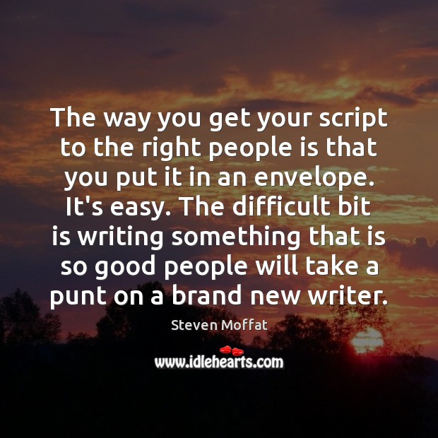 The way you get your script to the right people is that Steven Moffat Picture Quote