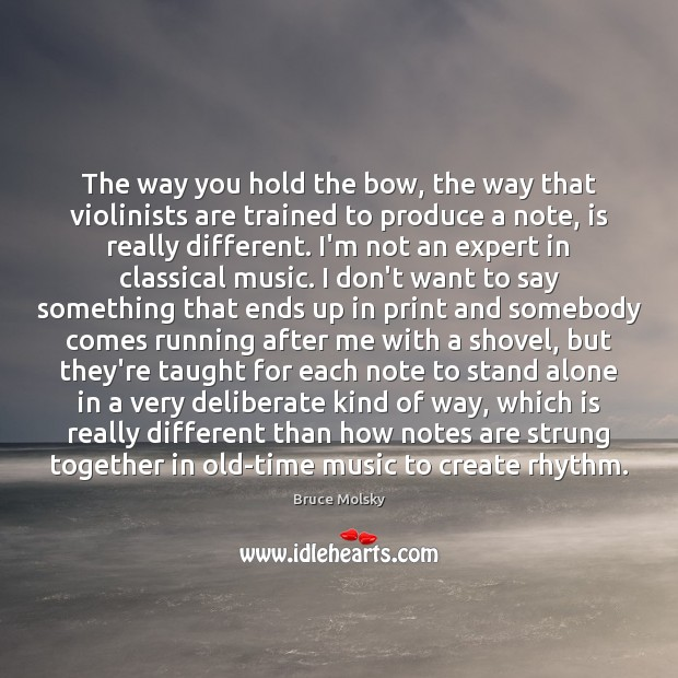 The way you hold the bow, the way that violinists are trained Image
