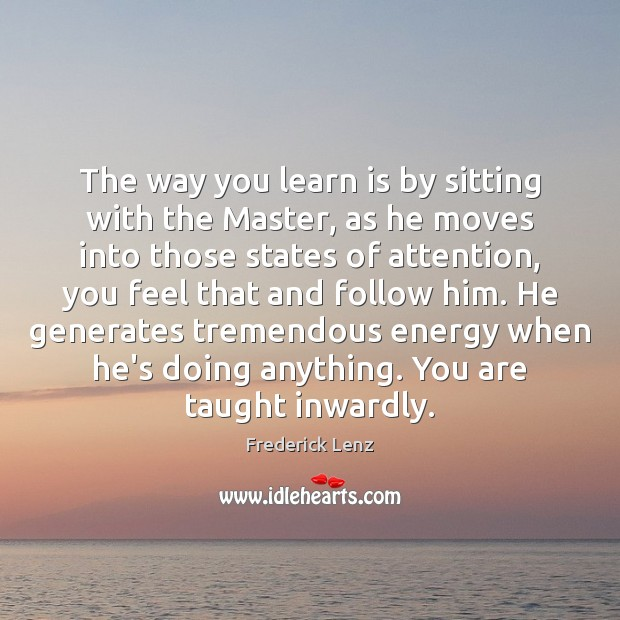 The way you learn is by sitting with the Master, as he Image