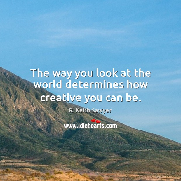 Image, The way you look at the world determines how creative you can be.
