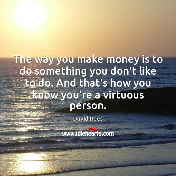 The way you make money is to do something you don't like David Rees Picture Quote