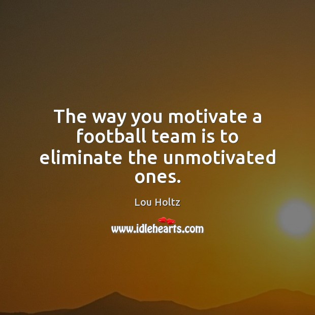 The way you motivate a football team is to eliminate the unmotivated ones. Lou Holtz Picture Quote