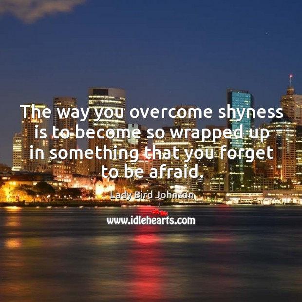 The way you overcome shyness is to become so wrapped up in something that you forget to be afraid. Lady Bird Johnson Picture Quote